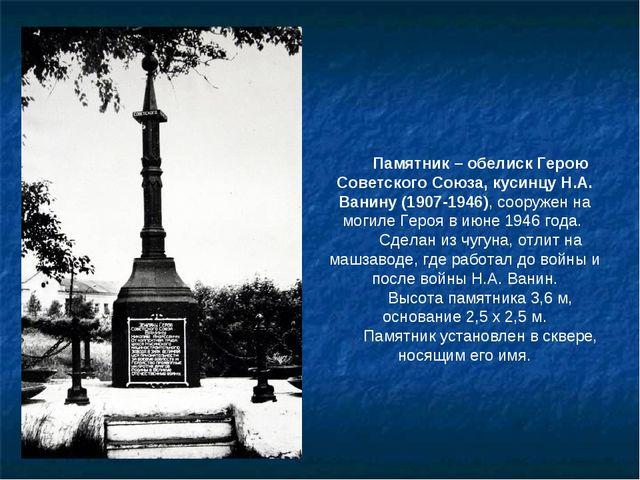 Памятник – обелиск Герою Советского Союза, кусинцу Н.А. Ванину (1907-1946), с...