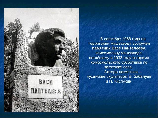 В сентябре 1968 года на территории машзавода сооружен памятник Васе Пантелеев...