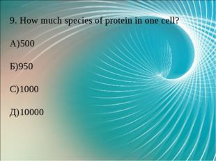 9. How much species of protein in one cell? А)500 Б)950 С)1000 Д)10000