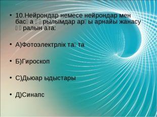 10.Нейрондар немесе нейрондар мен басқа құрылымдар арғы арнайы жанасу құралын