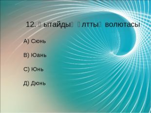 12. Қытайдың ұлттық волютасы А) Сюнь В) Юань С) Юнь Д) Дюнь