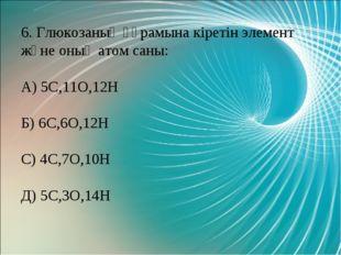 6. Глюкозаның құрамына кіретін элемент және оның атом саны: А) 5С,11О,12Н Б)