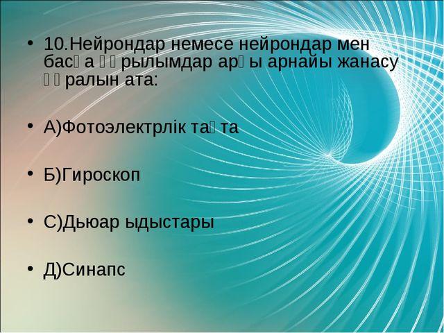 10.Нейрондар немесе нейрондар мен басқа құрылымдар арғы арнайы жанасу құралын...