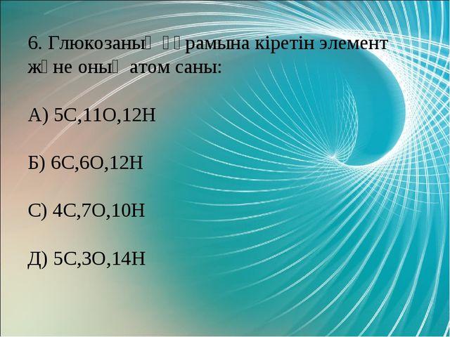 6. Глюкозаның құрамына кіретін элемент және оның атом саны: А) 5С,11О,12Н Б)...