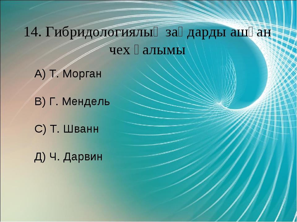 14. Гибридологиялық заңдарды ашқан чех ғалымы А) Т. Морган В) Г. Мендель С) Т...