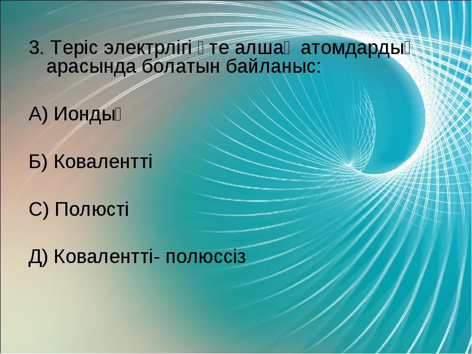 3. Теріс электрлігі өте алшақ атомдардың арасында болатын байланыс: А) Иондық...