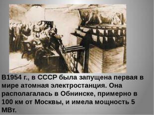 В1954 г., в СССР была запущена первая в мире атомная электростанция. Она расп