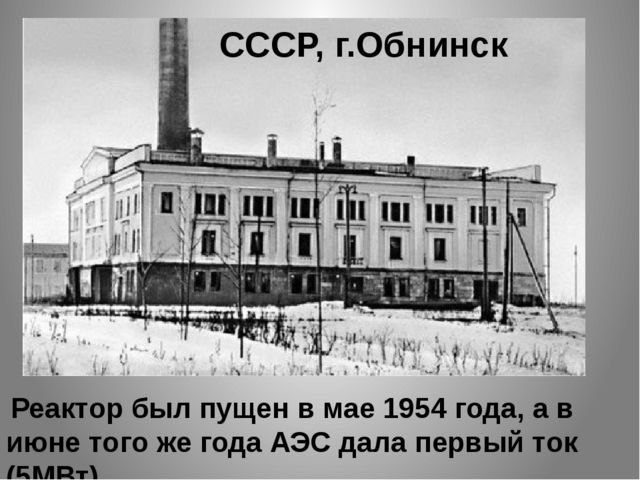 Реактор был пущен в мае 1954 года, а в июне того же года АЭС дала первый ток...
