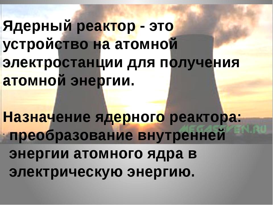 Ядерный реактор - это устройство на атомной электростанции для получения атом...