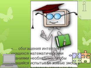 «… обогащения интеллекта учащихся математическими знаниями необходимо, чтобы
