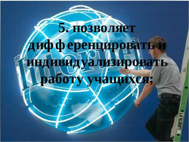 5. позволяет дифференцировать и индивидуализировать работу учащихся;