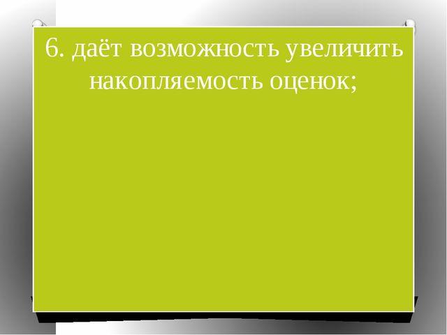 6. даёт возможность увеличить накопляемость оценок;
