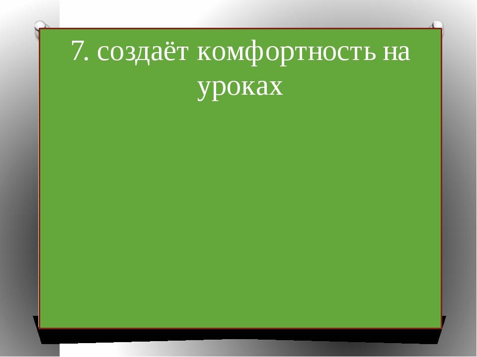 7. создаёт комфортность на уроках
