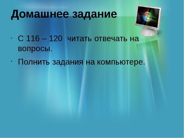 Домашнее задание С 116 – 120 читать отвечать на вопросы. Полнить задания на к...