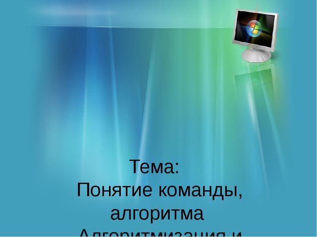 Тема: Понятие команды, алгоритма Алгоритмизация и программирование