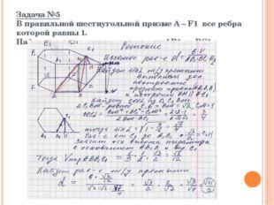 Задача №5 В правильной шестиугольной призме А – F1 все ребра которой равны 1.