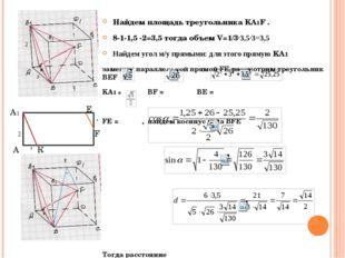 Найдем площадь треугольника KА1F . 8-1-1,5 -2=3,5 тогда объем V=1/3·3,5·3=3,