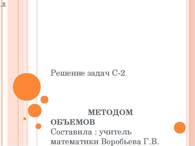 Решение задач С-2 МЕТОДОМ ОБЪЕМОВ Составила : учитель математики Воробьева Г....