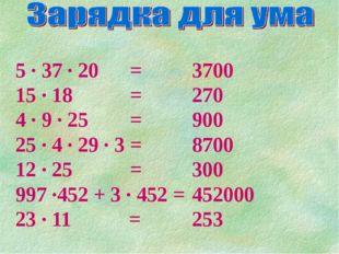 5 ∙ 37 ∙ 20 = 15 ∙ 18 = 4 ∙ 9 ∙ 25 =  25 ∙ 4 ∙ 29 ∙ 3 = 12 ∙ 25 =  997 ∙452