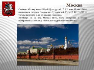 Москва Основал Москву князь Юрий Долгорукий. В XII веке Москва была окраинным