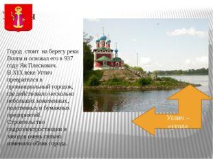 Углич Город стоит на берегу реки Волги и основал его в 937 году Ян Плескович.