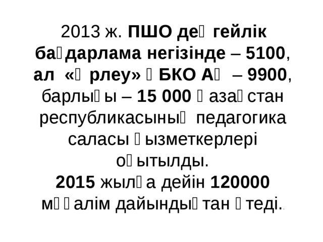 2013 ж. ПШО деңгейлік бағдарлама негізінде – 5100, ал «Өрлеу» ҰБКО АҚ – 990...