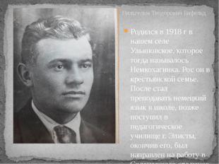 Родился в 1918 г в нашем селе Ульяновское, которое тогда называлось Немкохаги
