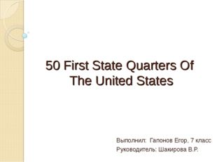 50 First State Quarters Of The United States Выполнил: Гапонов Егор, 7 класс