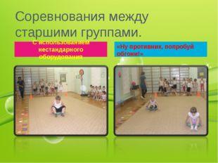 Соревнования между старшими группами. С использованием нестандарного оборудов