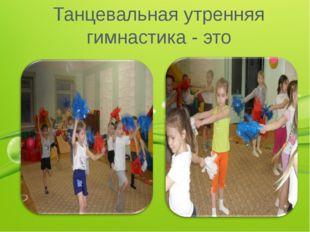 Танцевальная утренняя гимнастика - это