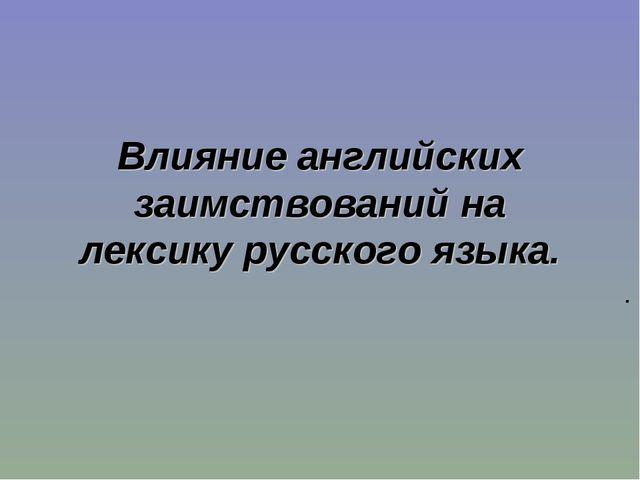 Влияние английских заимствований на лексику русского языка. .