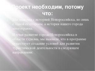 Проект необходим, потому что: Мы знакомы с историей Новороссийска, но лишь с
