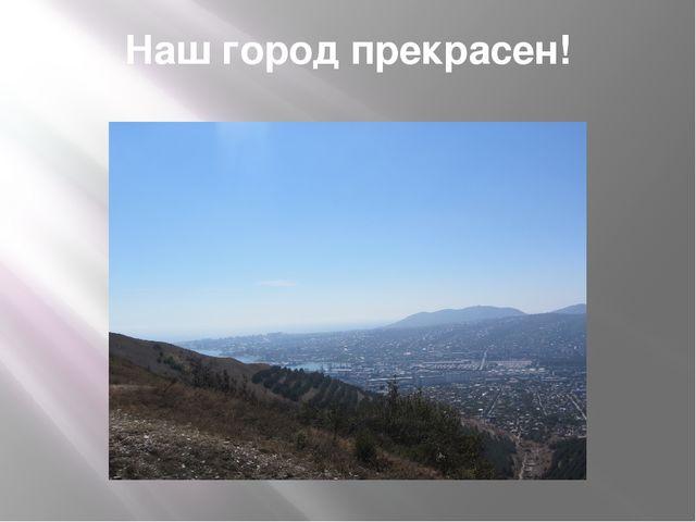 Наш город прекрасен!