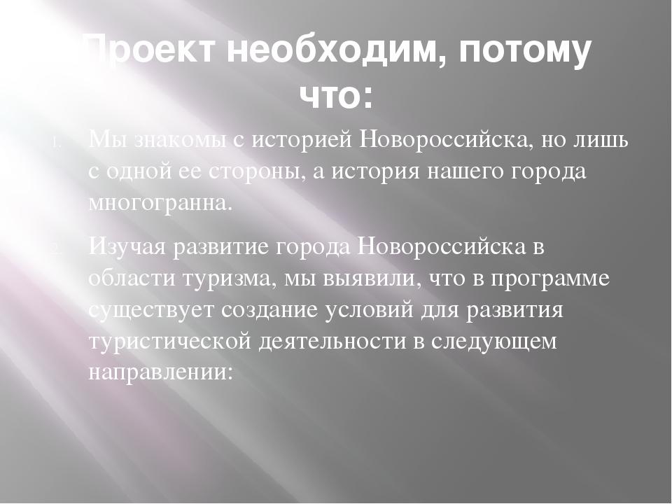 Проект необходим, потому что: Мы знакомы с историей Новороссийска, но лишь с...