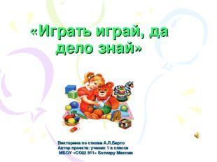 «Играть играй, да дело знай» Викторина по стихам А.Л.Барто Автор проекта: уче