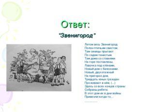 """Ответ: """"Звенигород"""" Летом весь Звенигород Полон птичьим свистом. Там синицы п"""