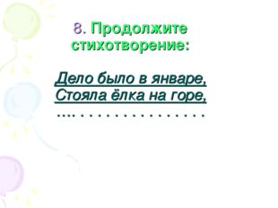 8. Продолжите стихотворение: Дело было в январе, Стояла ёлка на горе, …. . .
