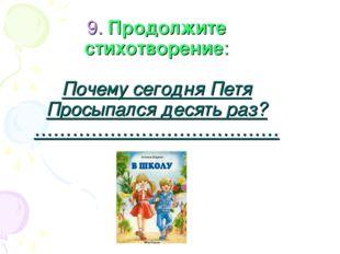 9. Продолжите стихотворение: Почему сегодня Петя Просыпался десять раз? ……………