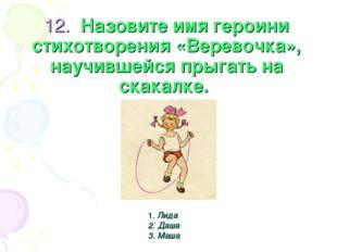 12. Назовите имя героини стихотворения «Веревочка», научившейся прыгать на с