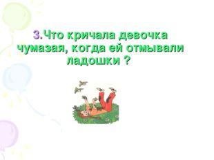 3.Что кричала девочка чумазая, когда ей отмывали ладошки ?