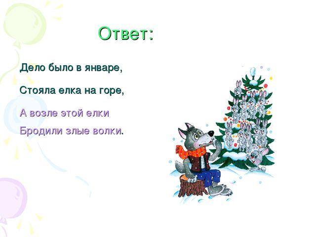 Ответ: Дело было в январе, Стояла елка на горе, А возле этой елки Бродили зл...