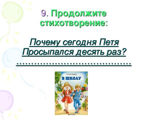 9. Продолжите стихотворение: Почему сегодня Петя Просыпался десять раз? ……………...