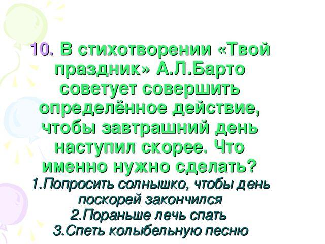 10. В стихотворении «Твой праздник» А.Л.Барто советует совершить определённое...