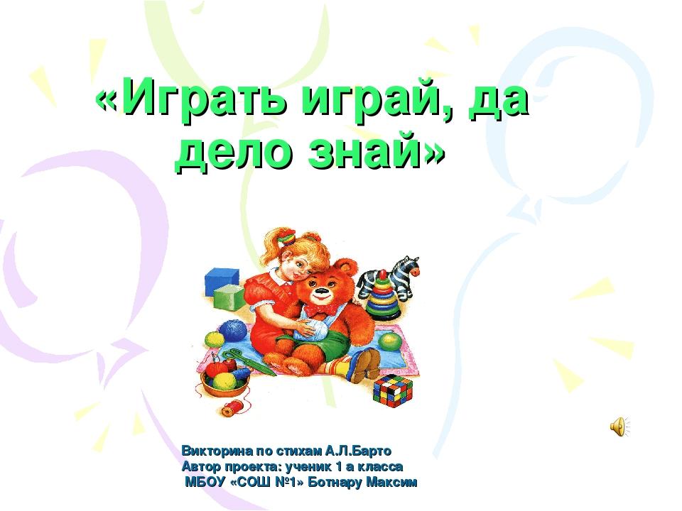 «Играть играй, да дело знай» Викторина по стихам А.Л.Барто Автор проекта: уче...