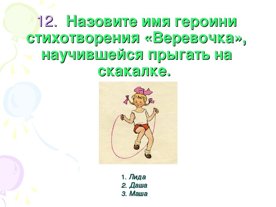 12. Назовите имя героини стихотворения «Веревочка», научившейся прыгать на с...