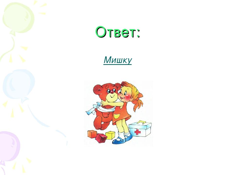 Ответ: Мишку