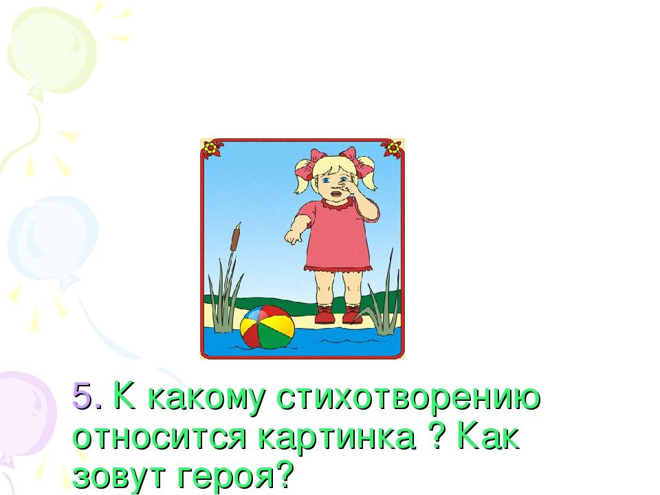 5. К какому стихотворению относится картинка ? Как зовут героя? 1. «Плакса» ,...