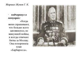 Маршал Жуков Г. К. подчеркнул в мемуарах: «Когда меня спрашивают, что больше