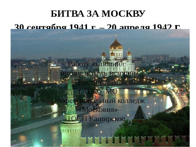 БИТВА ЗА МОСКВУ 30 сентября 1941 г. – 20 апреля 1942 г. Работу выполнил: преп...
