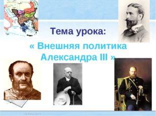 Тема урока: « Внешняя политика Александра III »